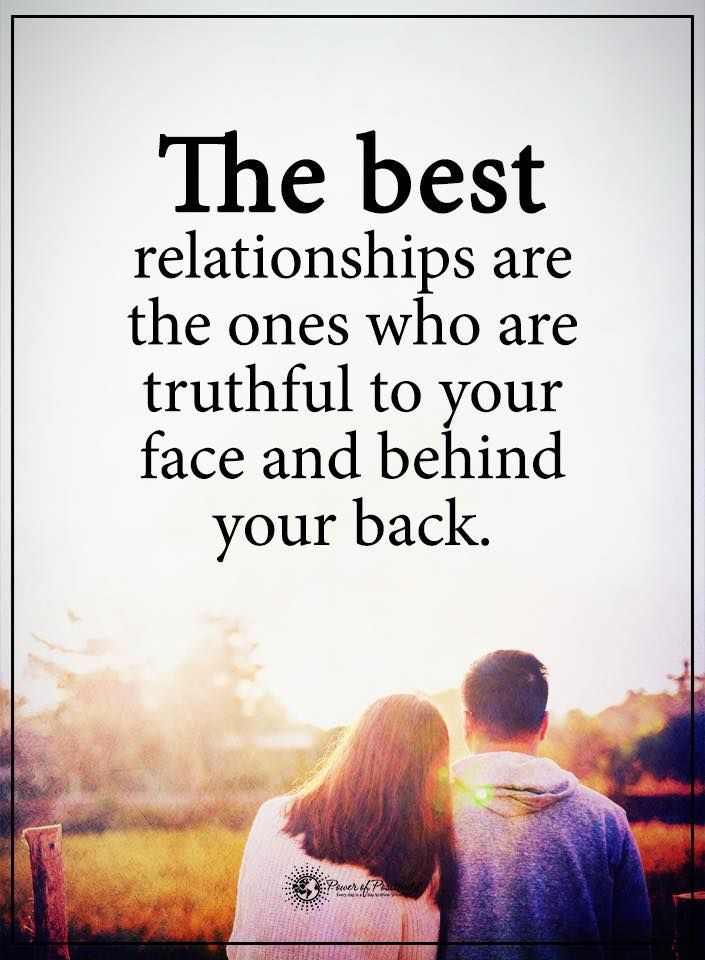 The best relationships are the ones who are truthful to your