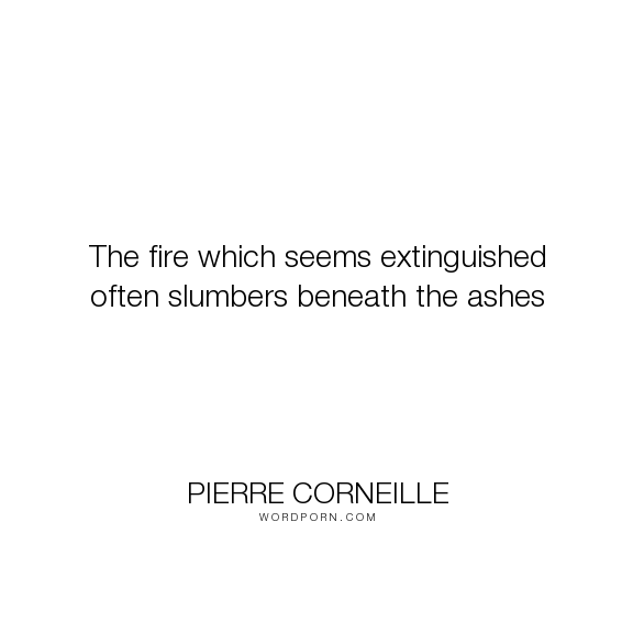 "Pierre Corneille - ""The fire which seems extinguished often slumbers beneath the ashes"". fire, ashes, hidden-talents"