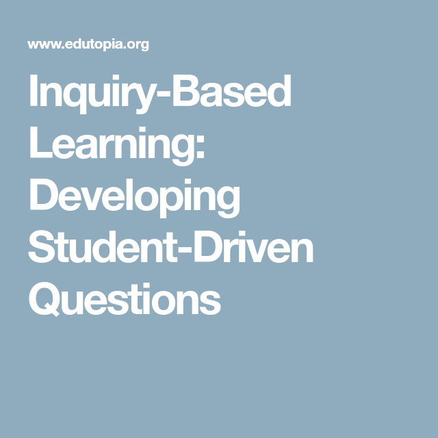 Inquiry Based Learning Developing Student Driven Questions