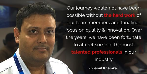 Our journey would not have been possible without the hard work of our team members and fanatical focus on quality & innovation. Over the years, we have been fortunate to attract some of the most talented professionals in our industry.  Read more about Shamit Khemka at following link: http://bit.ly/2cvCZBx