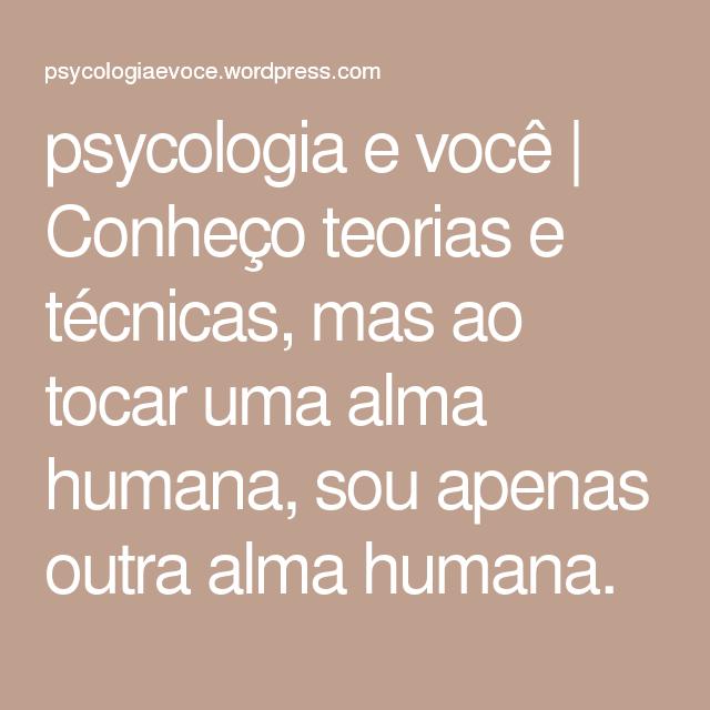 psycologia e você   Conheço teorias e técnicas, mas ao tocar uma alma humana, sou apenas outra alma humana.