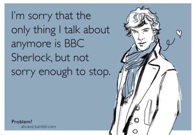 This is for all my friends who AREN'T Sherlockians. About 90% unfortunately. Just join the fandom, it'd be so much easier!