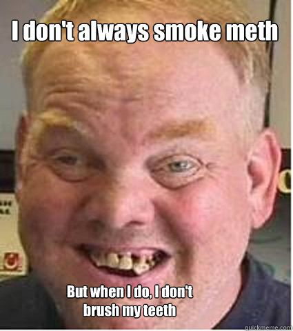 3ed7acd2fdd1baadaea9049e1967e0bc dont always smoke meth but when i do i dont brush my teeth meth