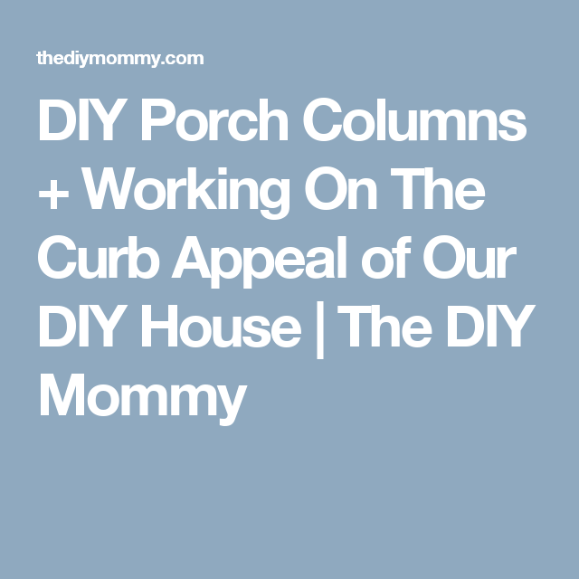 DIY Porch Columns + Working On The Curb Appeal of Our DIY House | The DIY Mommy