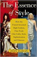 the essence of style: how the french invented high fashion, fine food, chic cafes, style, sophistication, and glamour - joan dejean...