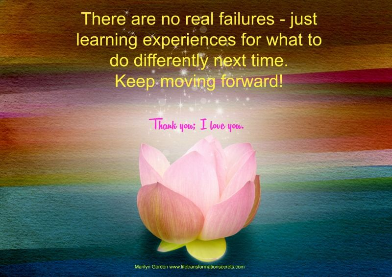 There are no real failures - just learning experiences for what to do differently next time.  Keep moving forward! Thank you; I love you. Marilyn Gordon www.lifetransformationsecrets.com