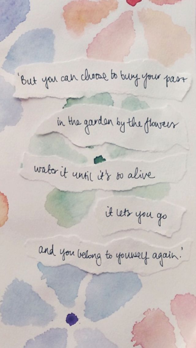But you can choose to bury your past in the garden by the flowers, water it until it's so alive, it lets you go and you belong to yourself again.