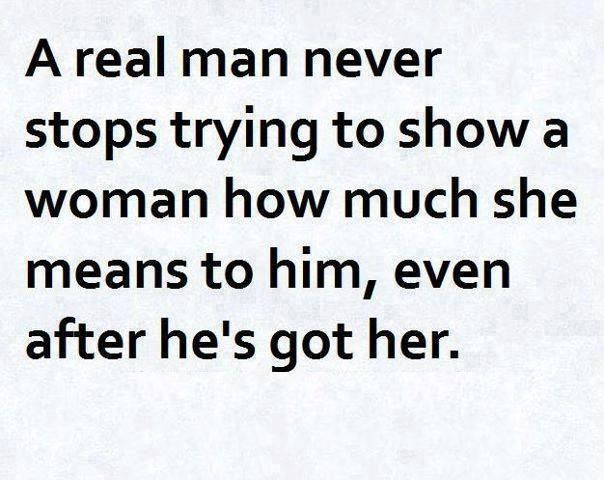A Real Man Never Stops Trying To Show A Woman How Much She Means To Him Even After He S Got H Bad Relationship Quotes Inspirational Quotes Relationship Quotes