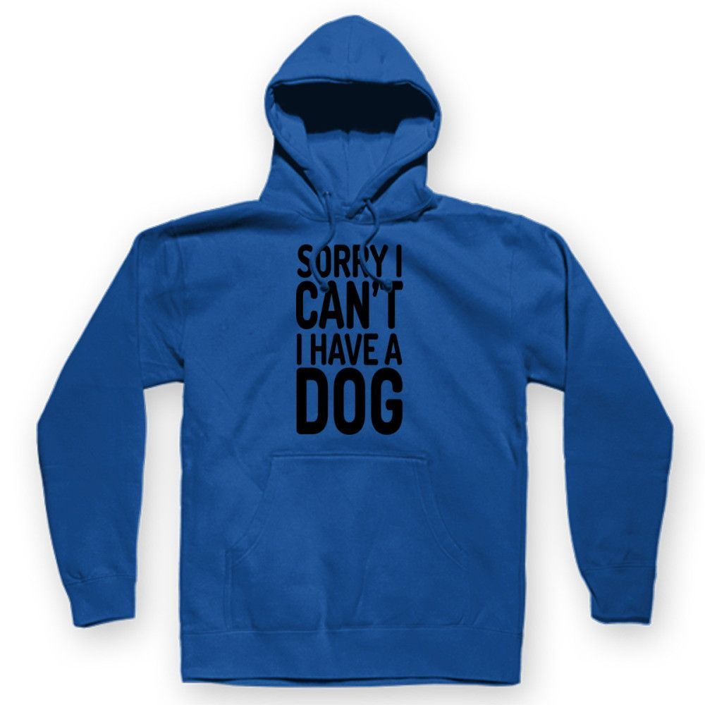 Sorry I Can't I Have A Dog Hoodie