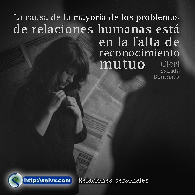 La causa de la mayoría de los problemas de relaciones humanas esta en la falta de reconocimiento mutuo.Cieri Estrada Doménico http://selvv.com/relaciones-personales/ #Selvv