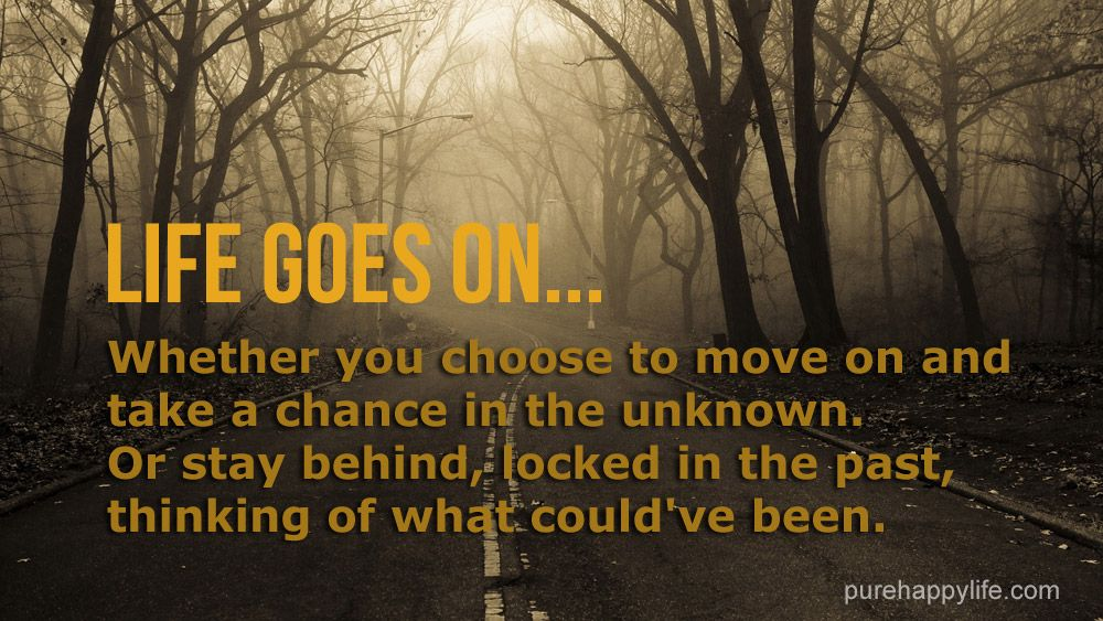 Positive Quote Life goes on. Whether you choose to move