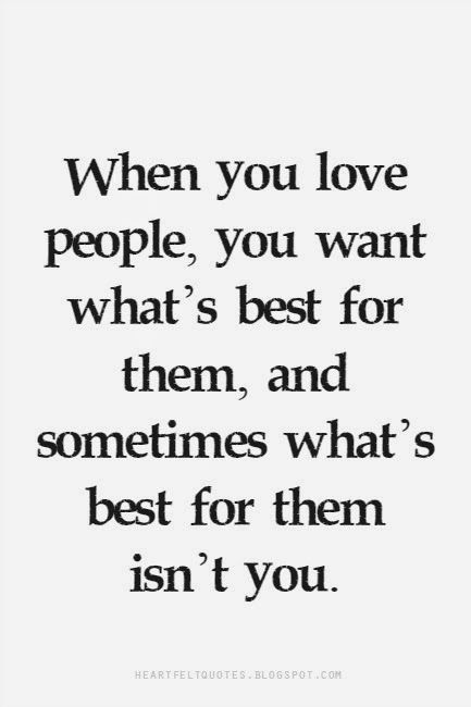 When You Love People You Want What S Best For Them And Sometimes What S Best For Them Isn T You Heartfelt Quotes When You Love Love People