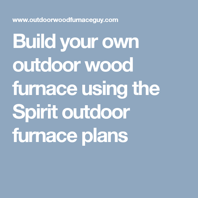 build your own outdoor wood furnace using the spirit outdoor furnace