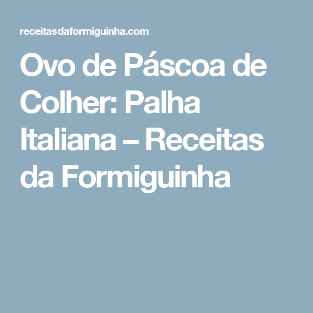 Ovo de Páscoa de Colher: Palha Italiana – Receitas da Formiguinha