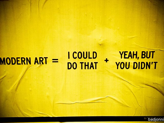 Modern Art = I could do that + Yeah, but you didn't by badjonni, via Flickr