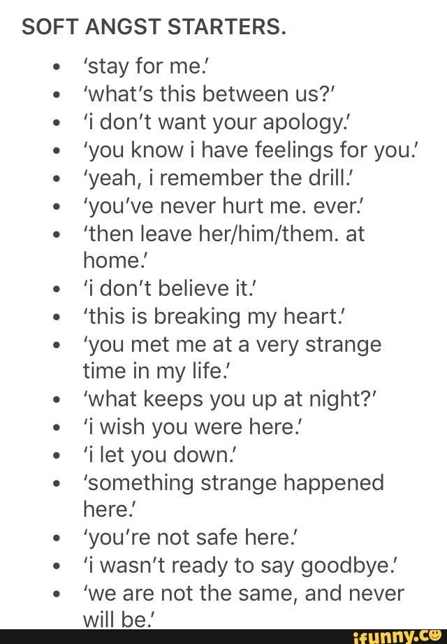 SOFT ANGST STARTERS. 'stay for me.' 'what's this between us?' 'i don't want your apology.' 'you know i have feelings for you! 'yeah, i remember the drill.' 'you've never hurt me. ever.' 'then leave her/him/them. at home.' 'i don't believe it.' 'this is breaking my heart.' 'you met me at a very strange time in my life! 'what keeps you up at night?' 'i wish you were here.' 'i let you down.' 'something strange happened here.' 'you're not safe here.' 'i wasn't ready to say goodbye.' 'we are not the same, and never will be.' - iFunny :)