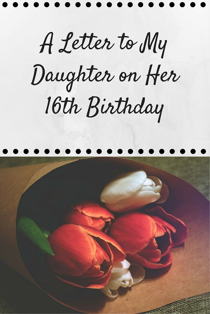 A Letter To My Daughter On Her 16th Birthday Her View From Home Birthday Message For Daughter Birthday Wishes For Daughter Letter To My Daughter