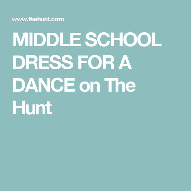 MIDDLE SCHOOL DRESS FOR A DANCE  on The Hunt