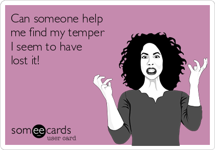 Can someone help me find my temper I seem to have lost it!