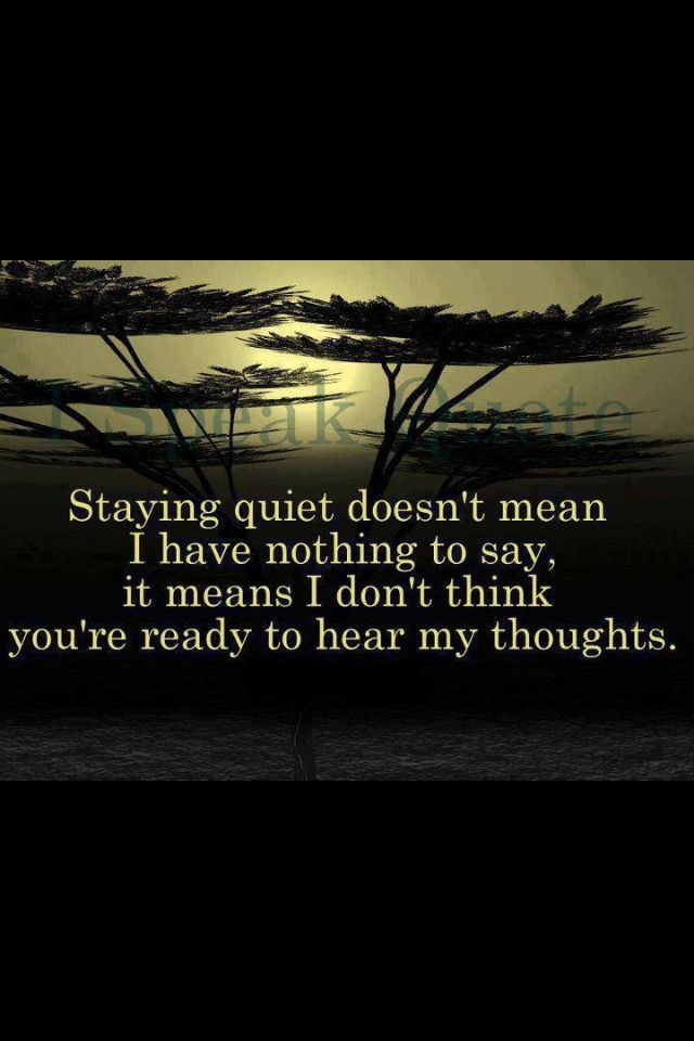 Staying quiet doesn't mean I have nothing to say, it means I don't think you're ready to hear my thoughts.