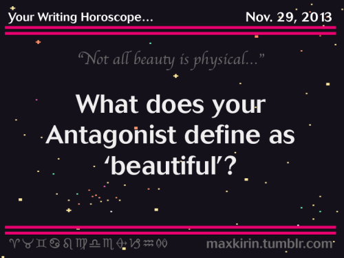 "Your Writing Horoscope for… November 29, 2013  ""Not all beauty is physical…"" What does your Antagonist define as 'beautiful'? Inspiration is coming your way Leo Lucky number for today is 80 Today is a Great Day for working on your current project By the way, the answer to your question is 'Yes'"