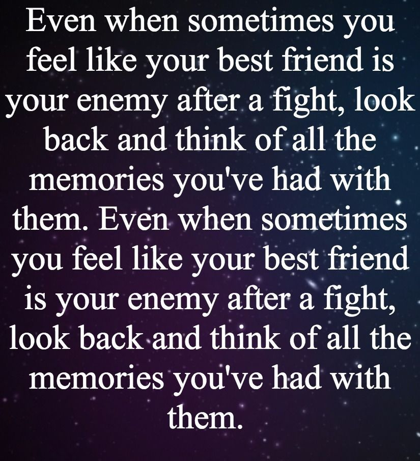 Even When Sometimes You Feel Like Your Best Friend Is Your Enemy After A Fight Look Back And Think Of All The Memories You Ve Had With Them Even When Sometime Ex