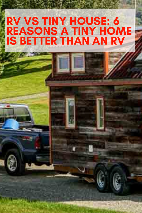 Rv Vs Tiny House 6 Reasons A Tiny Home Is Better Than An Rv