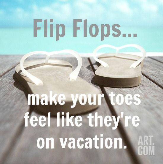 8018bfd4080 Flip Flops... make your toes feel like they re on vacation.
