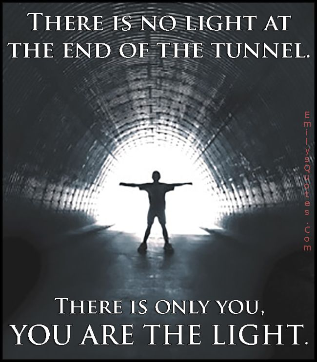 There Is No Light At The End Of The Tunnel There Is Only You You