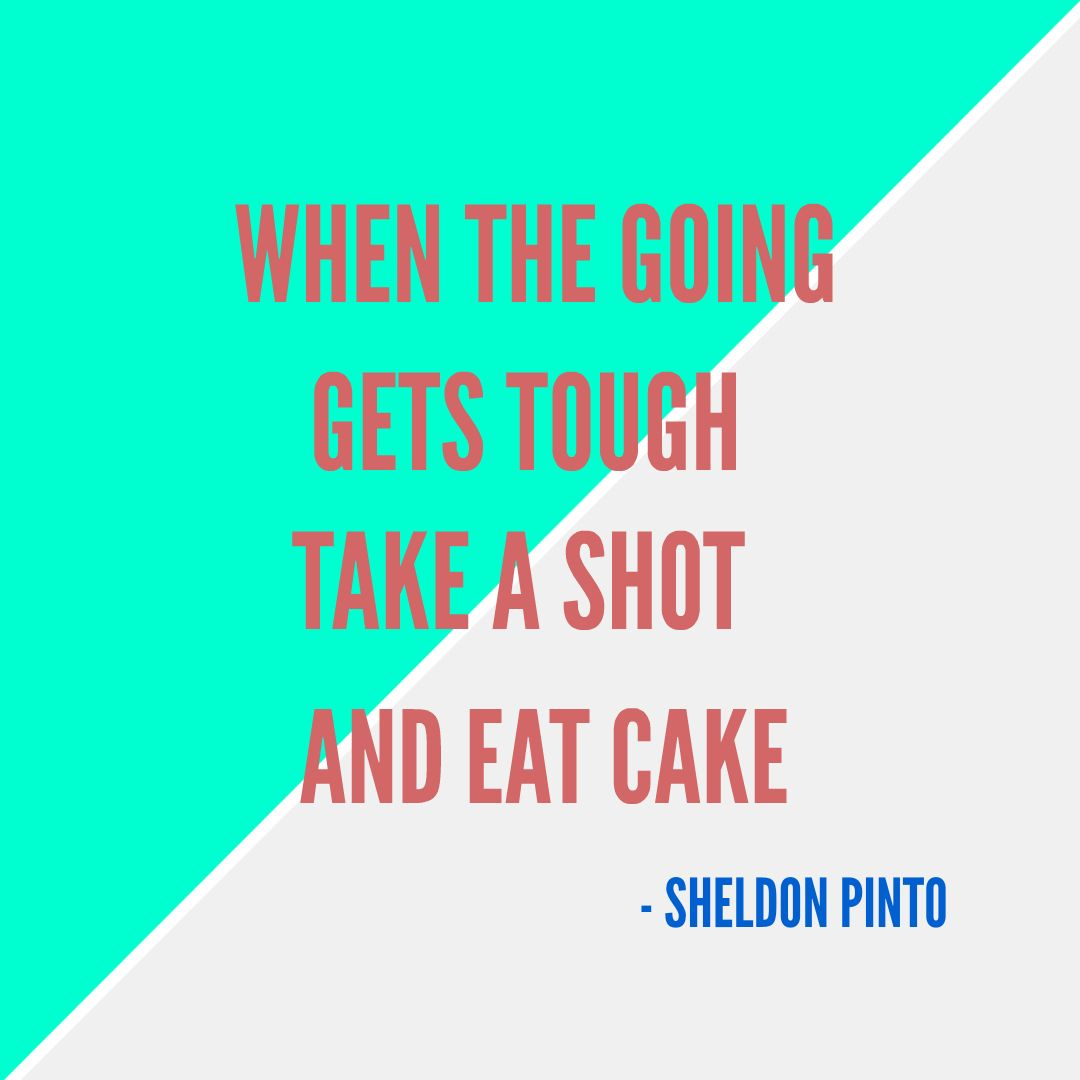 When The Going Gets Tough Take A Shot And Eat Cake Sheldon Pinto