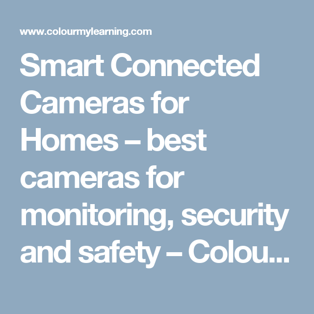 Smart Connected Cameras for Homes – best cameras for monitoring, security and safety – Colour My Learning