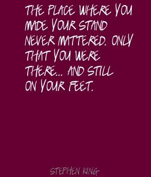 The place where you made your stand never mattered. only that you were there ... and still on your feet. - Stephen King #literary #quotes