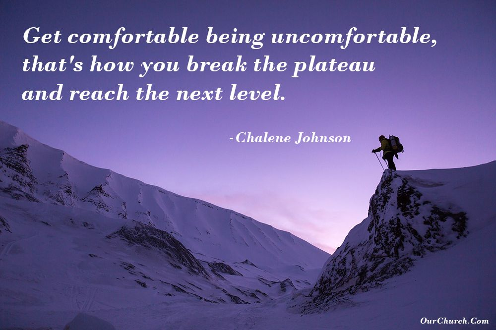Get comfortable being uncomfortable, that's how you break the plateau and reach the next level. -Chalene Johnson