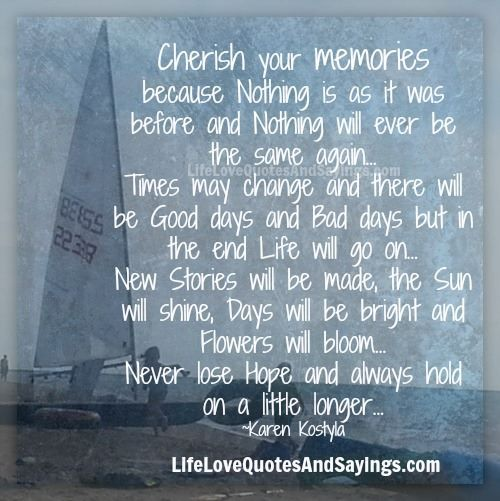 Cherish Your Memories Because Nothing Is As It Was Before And