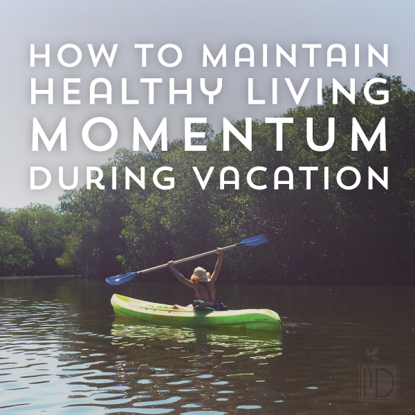 How to maintain healthy momentum during vacation. Great tips for on the road!