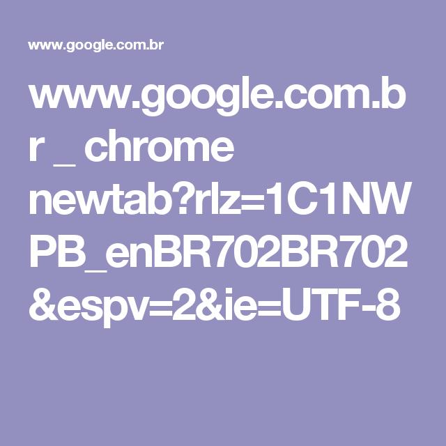 www.google.com.br _ chrome newtab?rlz=1C1NWPB_enBR702BR702&espv=2&ie=UTF-8