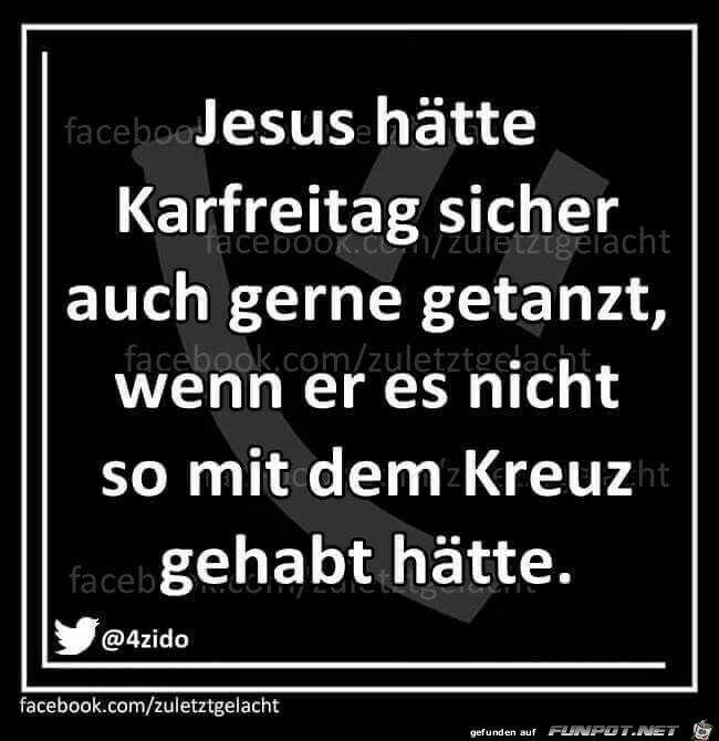 Jesus Hatte Karfreitag Sicher Auch Gerne Getanzt Wenn Er Es Nicht So Mit Dem Kreuz Gehabt Hatte Witzige Spruche Lustige Spruche Lachen
