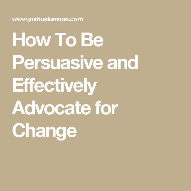 How To Be Persuasive and Effectively Advocate for Change
