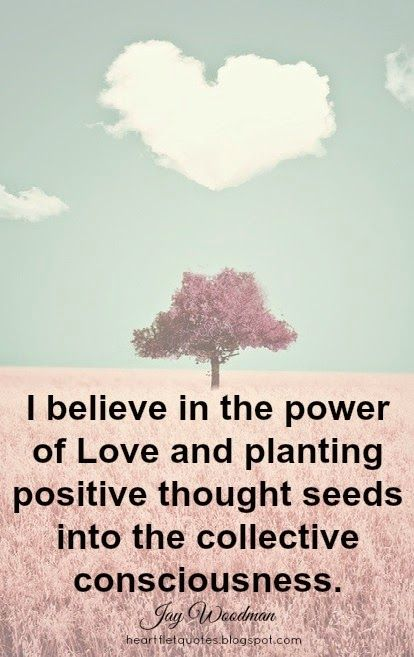 Heartfelt Quotes I Believe In The Power Of Love And Planting Positive Thought Seeds Into The Collective C Positive Thoughts The Power Of Love Heartfelt Quotes