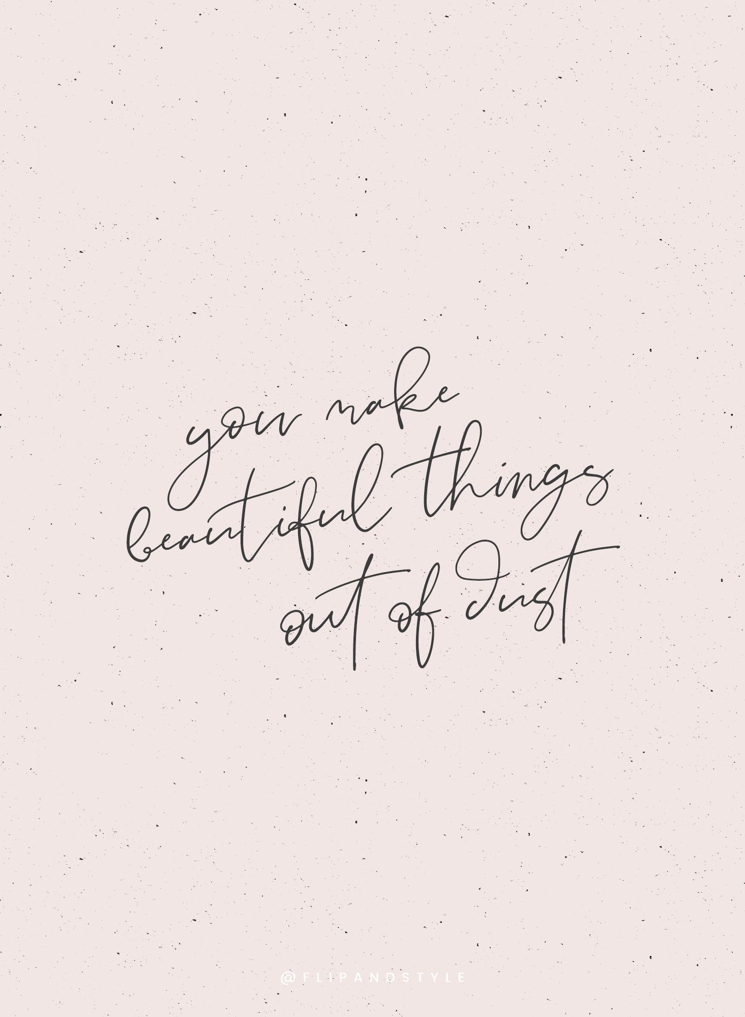 You make beautiful things out of dust // handwritten quote