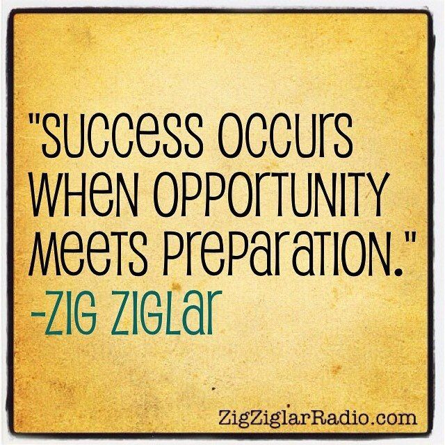 "Quote Success Is When Preparation Meets Opportunity: ""Success Occurs When Opportunity Meets Preparation."" -Zig"