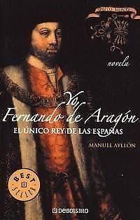 YO FERNANDO DE ARAGON   MANUEL AYLLON  EL UNICO REY DE LAS ESPAÑAS   MEJORESLIBROS