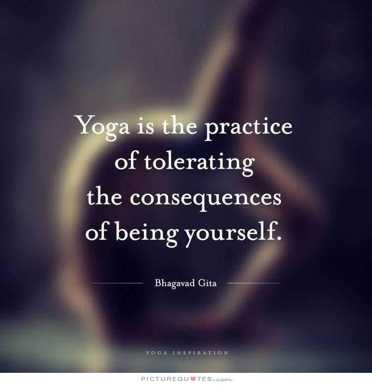 Yoga Is The Practice Of Tolerating Consequences Being Yourself