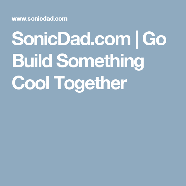 SonicDad.com | Go Build Something Cool Together | Things I Want ...