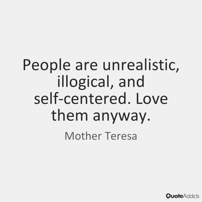Mother Teresa Quotes · People Are Unrealistic, Illogical, And  Self Centered. Love Them Anyway.