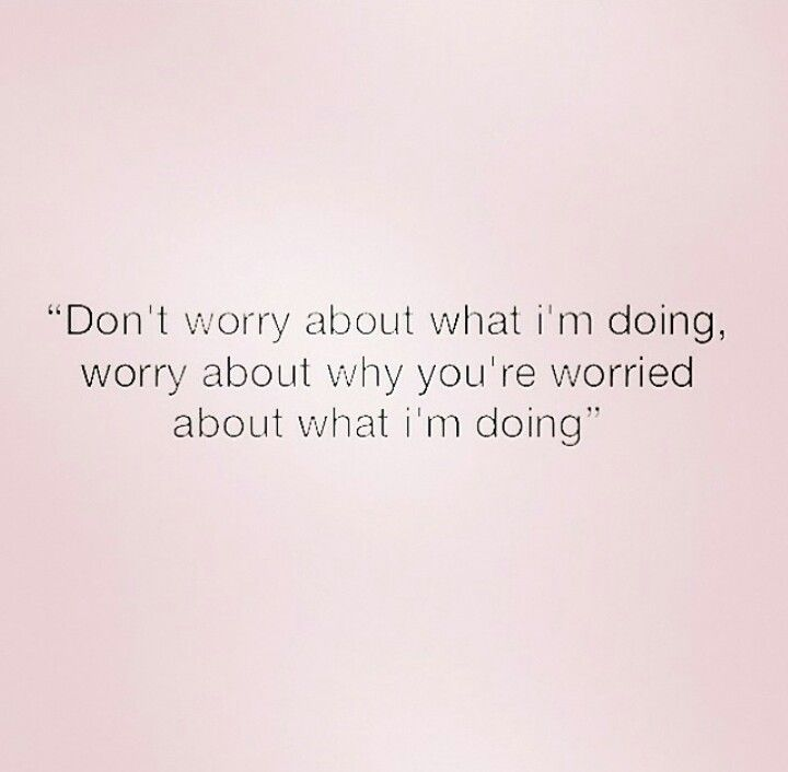 Dont worry about what im doing worry about why youre
