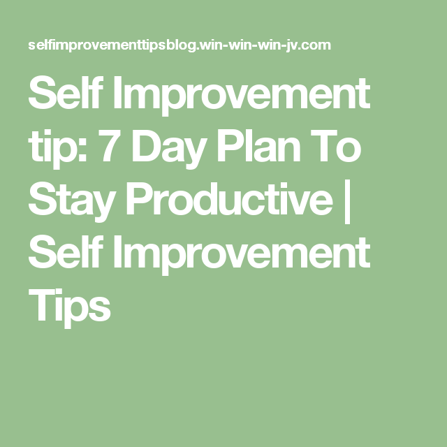 Self Improvement tip: 7 Day Plan To Stay Productive   Self Improvement Tips