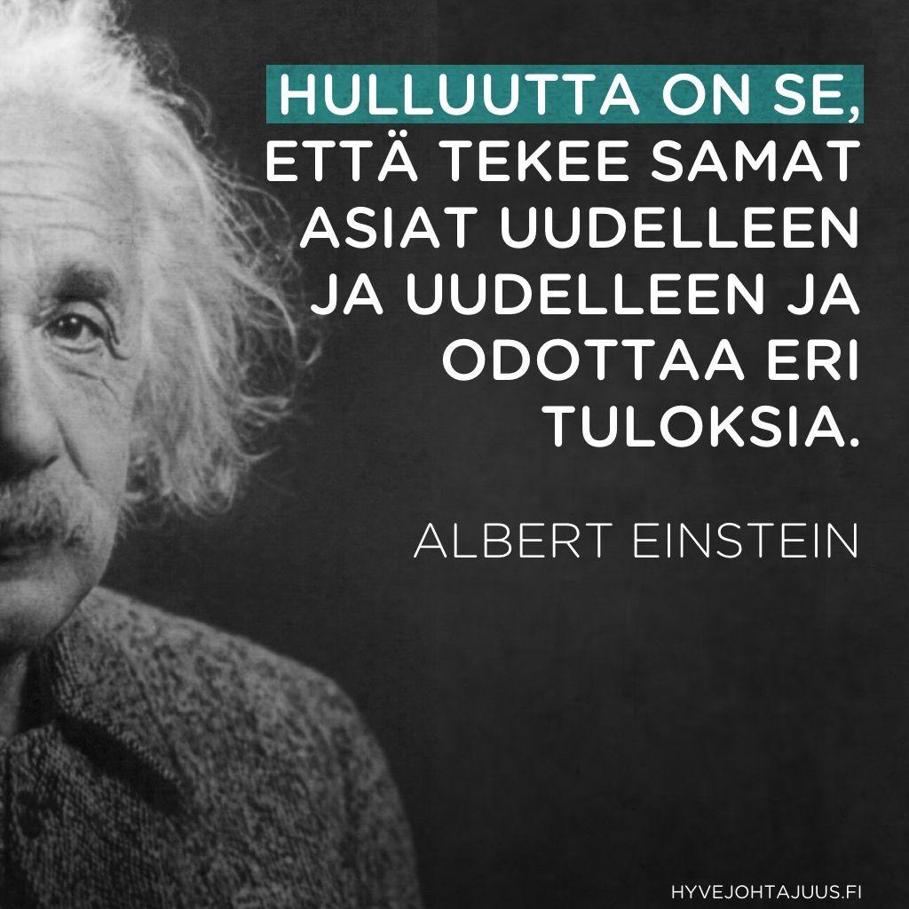 Hulluutta on se, että tekee samat asiat uudelleen ja uudelleen ja odottaa eri tuloksia. — Albert Einstein