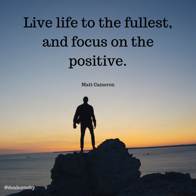 Live Life To The Fullest And Focus On The Positive Matt Cameron Live Life Life Positivity