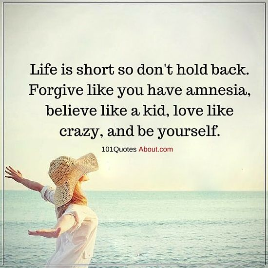 101 Quotes About Everything Life Is Short So Don T Hold Back Forgive Like You Have Amnesia Life Quot Life Is Too Short Quotes Life Lesson Quotes Life Quotes